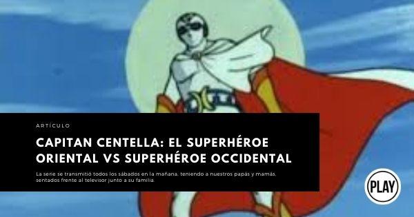 CAPITAN CENTELLA EL SUPERHÉROE ORIENTAL VS SUPERHÉROE OCCIDENTAL